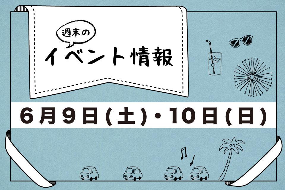 【週末イベント情報】明日何しよう?なアナタ必見!6月9日(土)&10(日)の情報掲載!