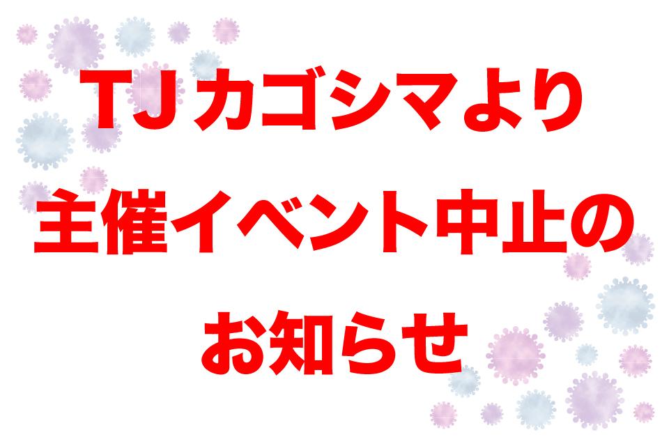 【TJカゴシマ主催イベント中止のお知らせ】