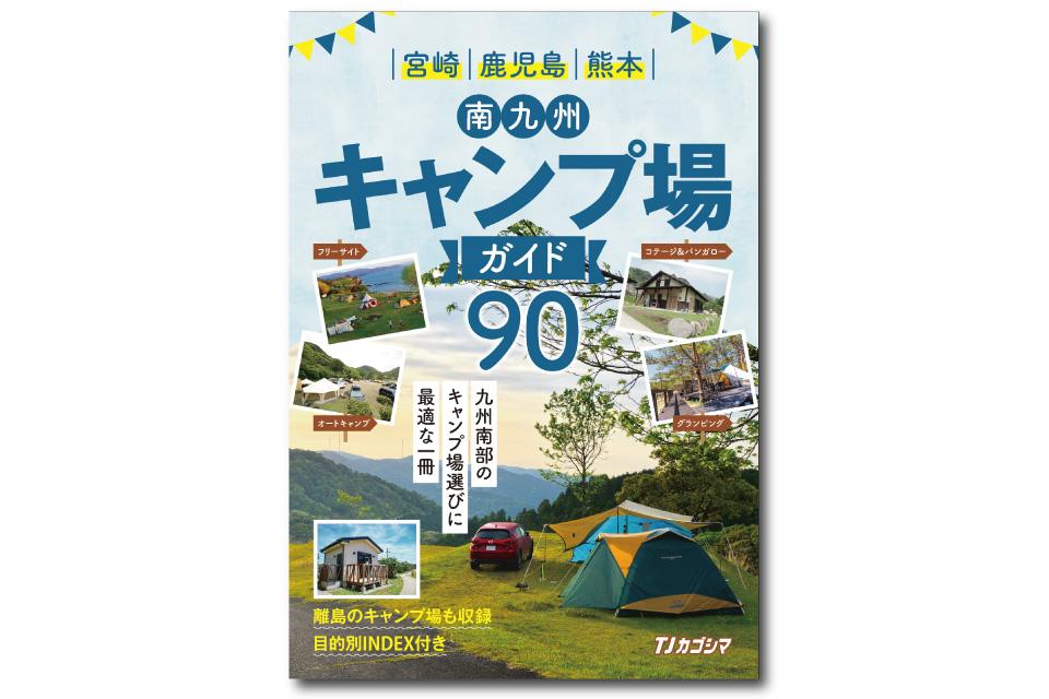 <b>【南九州キャンプ場ガイド90】</b>鹿児島・宮崎南部・熊本南部でキャンプ場を探すなら、この一冊に決まりっ!
